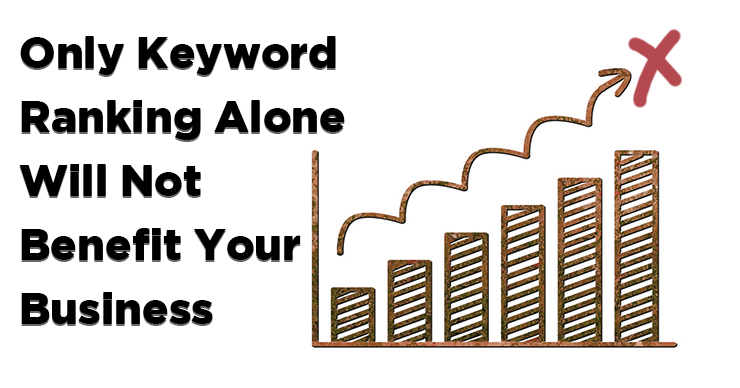 Only Keyword Ranking Will Not Benefit Your Business